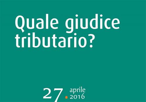 Convegno – Quale giudice tributario? – Milano 27 aprile 2016